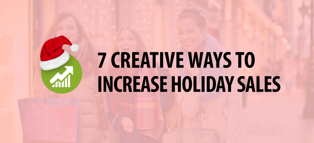 7 CREATIVE WAYS TO INCREASE HOLIDAY SALES